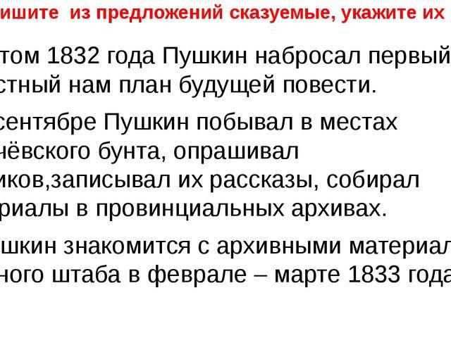 Выпишите из предложений сказуемые, укажите их вид. 1. Летом 1832 года Пушкин...