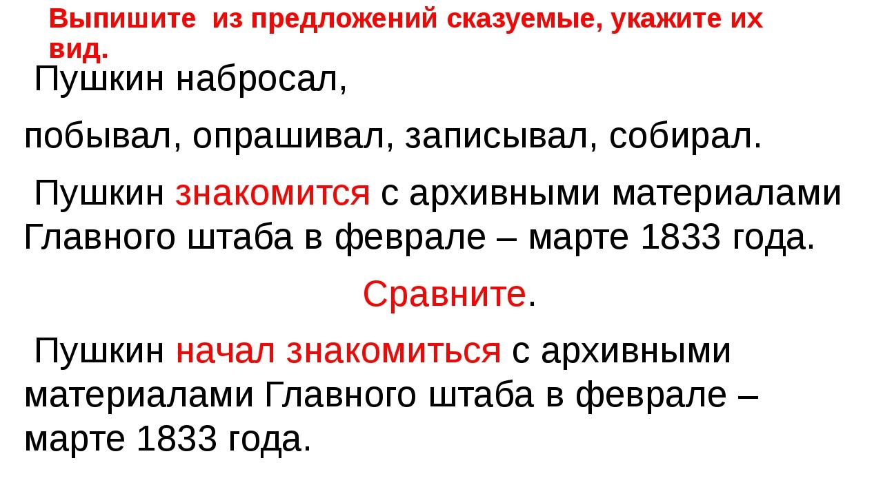 Выпишите из предложений сказуемые, укажите их вид. Пушкин набросал, побывал,...