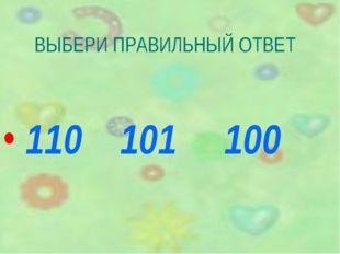 ВЫБЕРИ ПРАВИЛЬНЫЙ ОТВЕТ 110 101 100