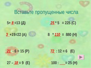 Вставьте пропущенные числа 5+ 8 =13 (Д) 25 * 5 = 225 (С) 3 +19=22 (А) 8 * 110