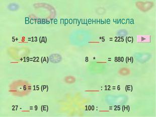 Вставьте пропущенные числа 5+ 8 =13 (Д) ___*5 = 225 (С) __ +19=22 (А) 8 * ___