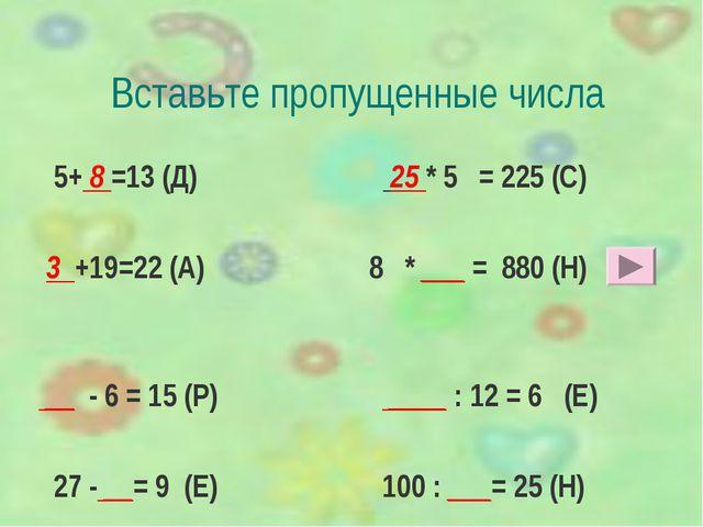 Вставьте пропущенные числа 5+ 8 =13 (Д) 25 * 5 = 225 (С) 3 +19=22 (А) 8 * ___...