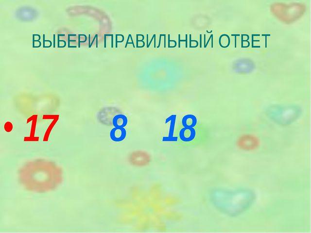 ВЫБЕРИ ПРАВИЛЬНЫЙ ОТВЕТ 17 8 18