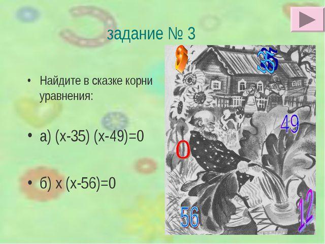 задание № 3 Найдите в сказке корни уравнения: а) (х-35) (х-49)=0 б) х (х-56)=0
