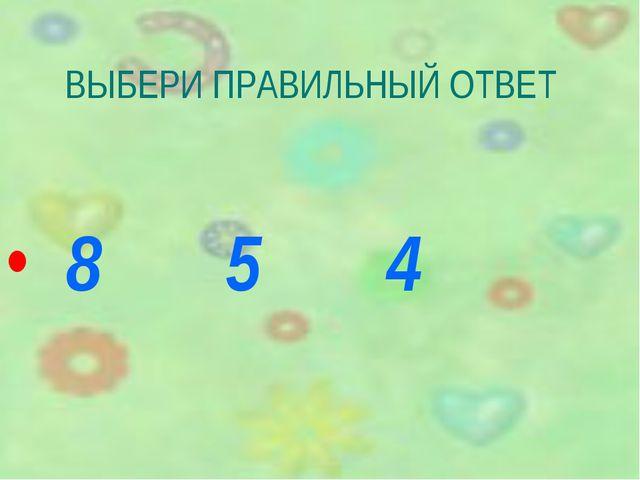 ВЫБЕРИ ПРАВИЛЬНЫЙ ОТВЕТ 8 5 4