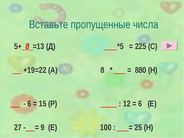 Вставьте пропущенные числа 5+ 8 =13 (Д) ___*5 = 225 (С) __ +19=22 (А) 8 * ___...
