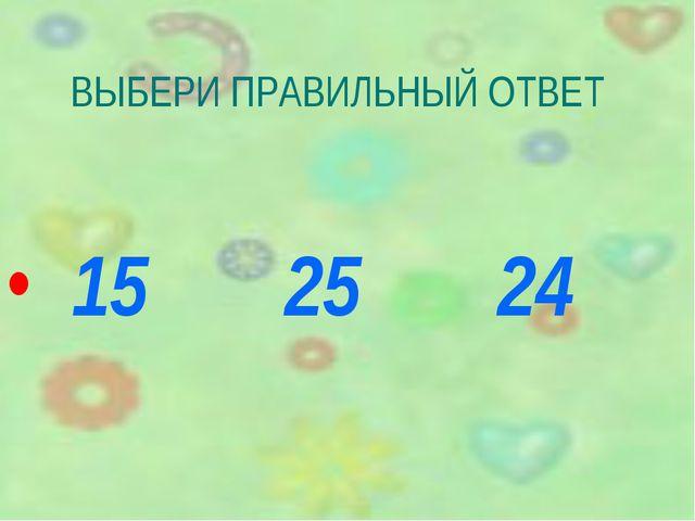 ВЫБЕРИ ПРАВИЛЬНЫЙ ОТВЕТ 15 25 24