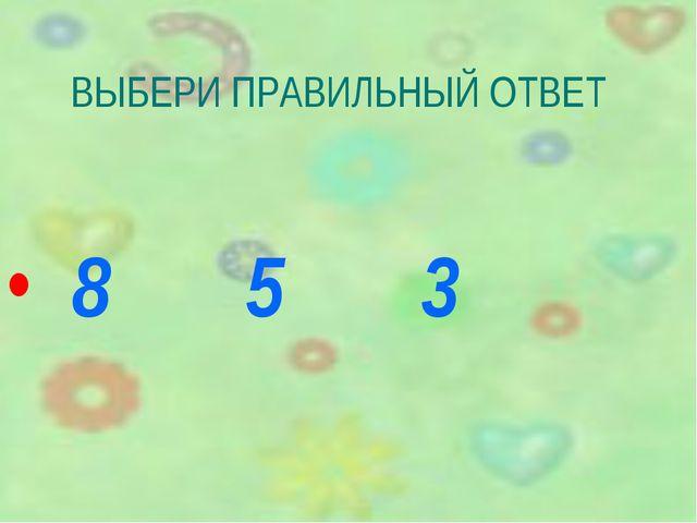 ВЫБЕРИ ПРАВИЛЬНЫЙ ОТВЕТ 8 5 3