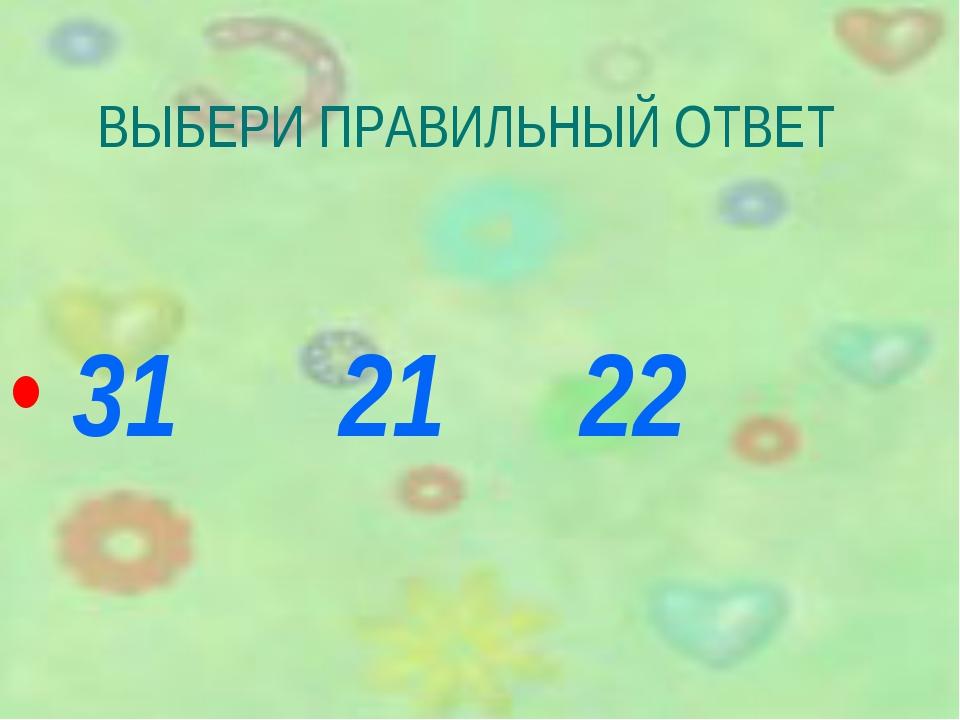 ВЫБЕРИ ПРАВИЛЬНЫЙ ОТВЕТ 31 21 22
