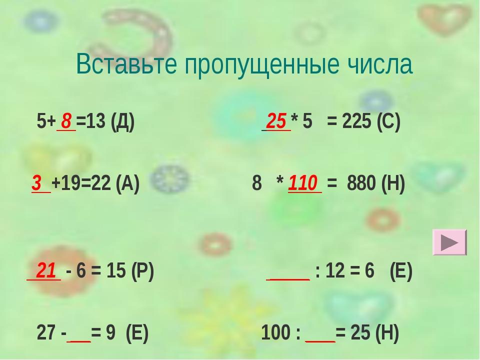 Вставьте пропущенные числа 5+ 8 =13 (Д) 25 * 5 = 225 (С) 3 +19=22 (А) 8 * 110...