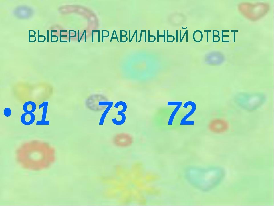 ВЫБЕРИ ПРАВИЛЬНЫЙ ОТВЕТ 81 73 72