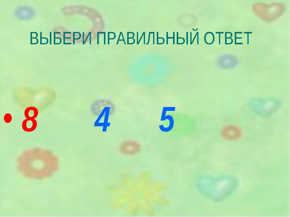 ВЫБЕРИ ПРАВИЛЬНЫЙ ОТВЕТ 8 4 5