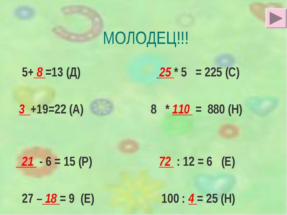 МОЛОДЕЦ!!! 5+ 8 =13 (Д) 25 * 5 = 225 (С) 3 +19=22 (А) 8 * 110 = 880 (Н) 21 -...
