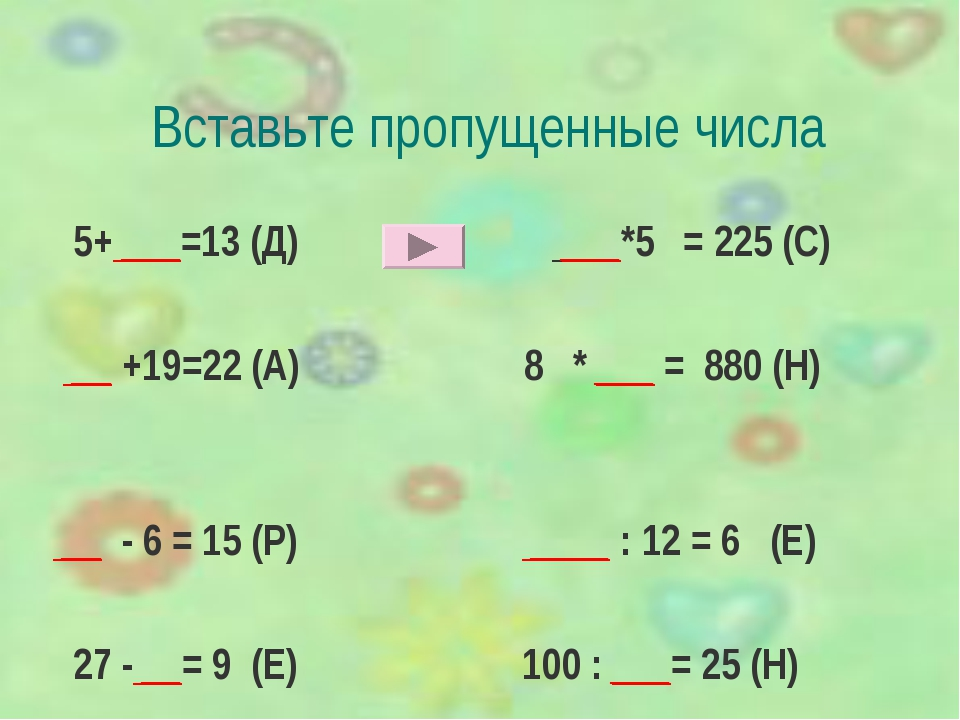 Вставьте пропущенные числа 5+ ___=13 (Д) ___*5 = 225 (С) __ +19=22 (А) 8 * __...