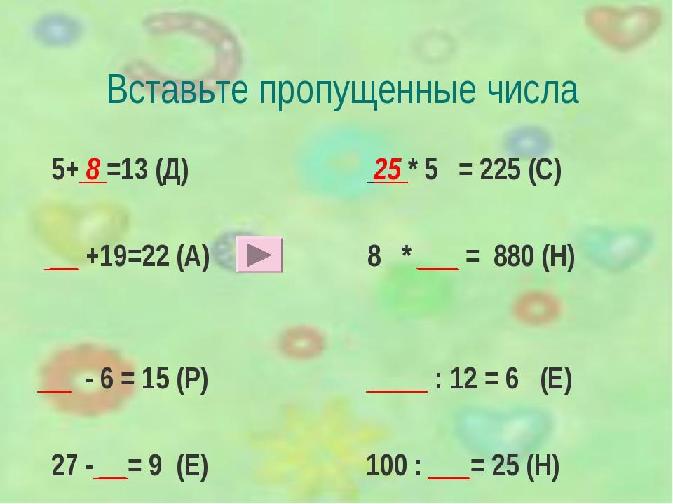 Вставьте пропущенные числа 5+ 8 =13 (Д) 25 * 5 = 225 (С) __ +19=22 (А) 8 * __...