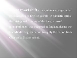 Great vowel shift - the systemic change in the pronunciation of English vowel