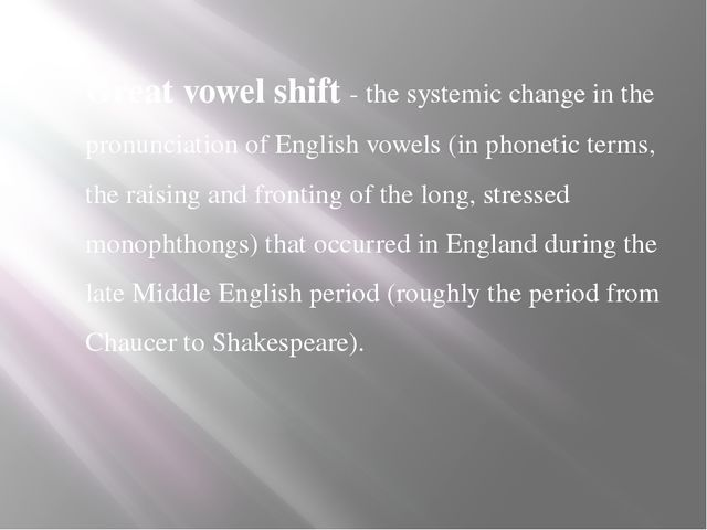 Great vowel shift - the systemic change in the pronunciation of English vowel...