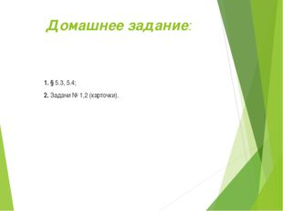 Домашнее задание: 1. § 5.3, 5.4; 2. Задачи № 1,2 (карточки).
