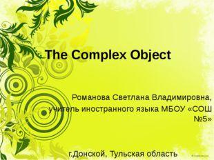 The Complex Object Романова Светлана Владимировна, учитель иностранного языка