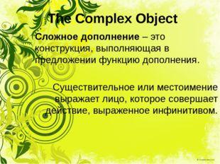 The Complex Object Сложное дополнение – это конструкция, выполняющая в предло