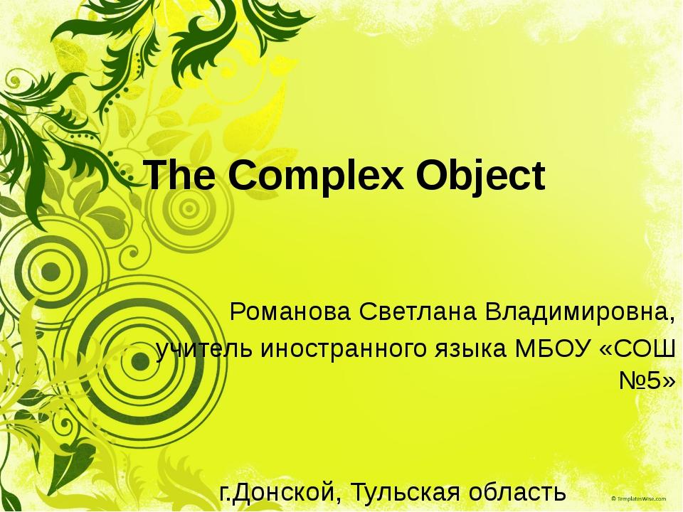 The Complex Object Романова Светлана Владимировна, учитель иностранного языка...