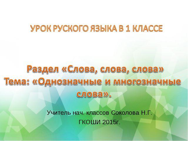 Учитель нач. классов Соколова Н.Г. ГКОШИ 2015г.