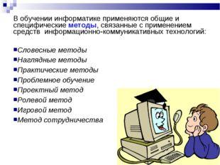В обучении информатике применяются общие и специфические методы, связанные с