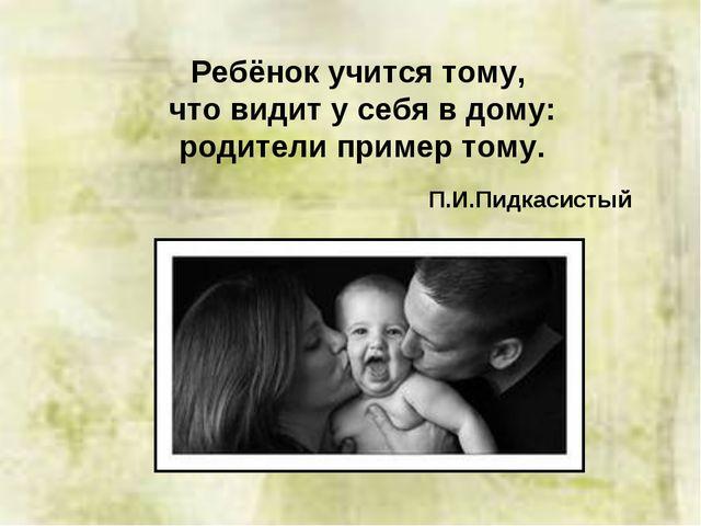 Ребёнок учится тому, что видит у себя в дому: родители пример тому. П.И.Пидка...