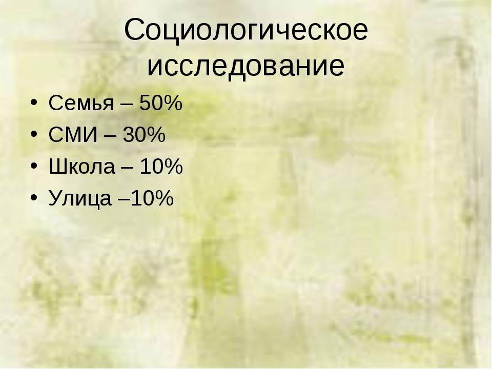 Социологическое исследование Семья – 50% СМИ – 30% Школа – 10% Улица –10%