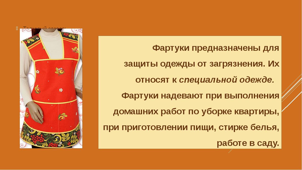Толковый словарь Фартуки предназначены для защиты одежды от загрязнения. Их...