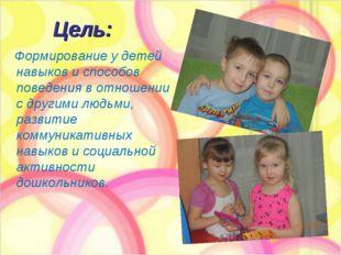 Цель: Формирование у детей навыков и способов поведения в отношении с другими