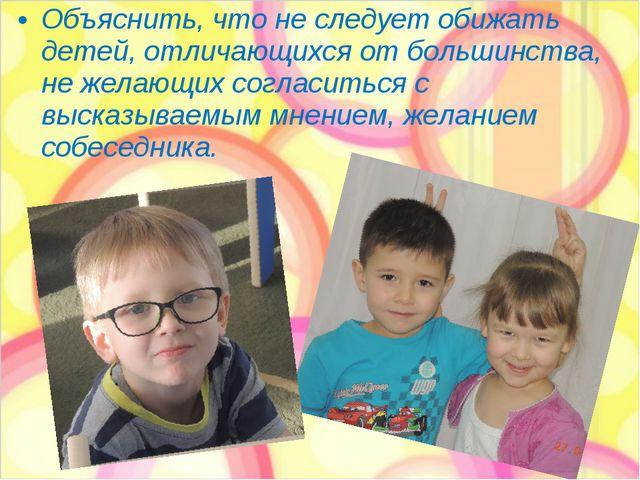 Объяснить, что не следует обижать детей, отличающихся от большинства, не жела...