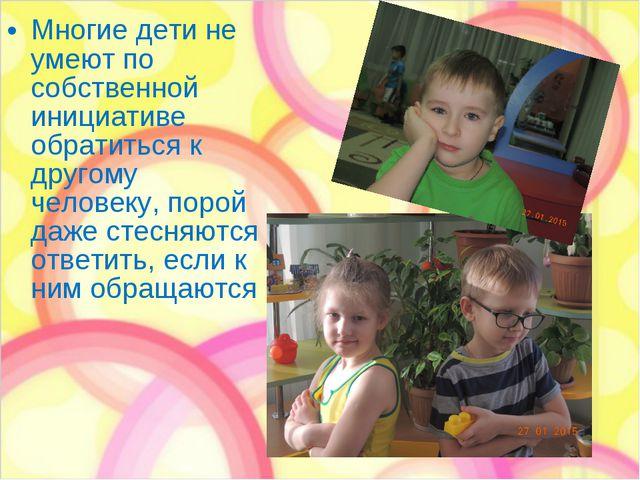 Многие дети не умеют по собственной инициативе обратиться к другому человеку,...
