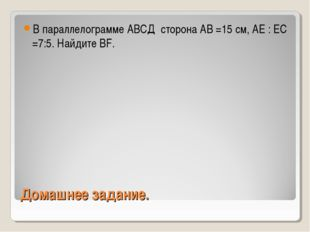 Домашнее задание. В параллелограмме АВСД сторона АВ =15 см, АЕ : ЕС =7:5. Най
