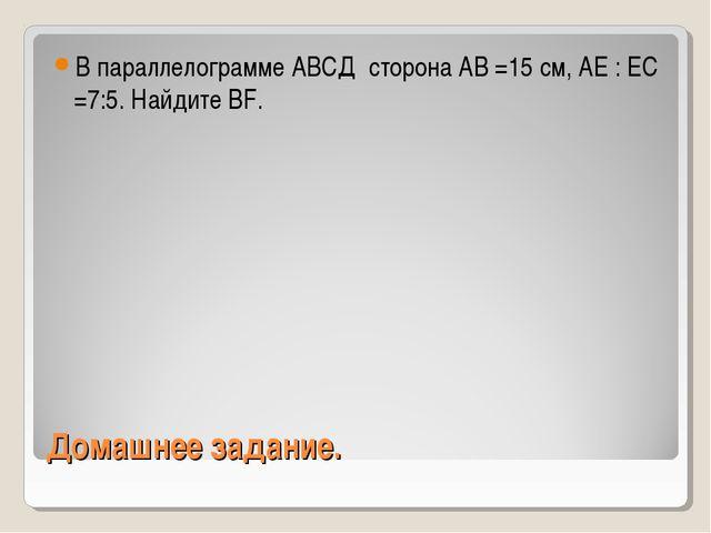 Домашнее задание. В параллелограмме АВСД сторона АВ =15 см, АЕ : ЕС =7:5. Най...