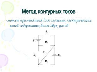 Метод контурных токов -может применяться для сложных электрических цепей соде