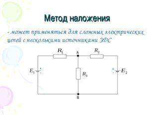 Метод наложения - может применяться для сложных электрических цепей с несколь