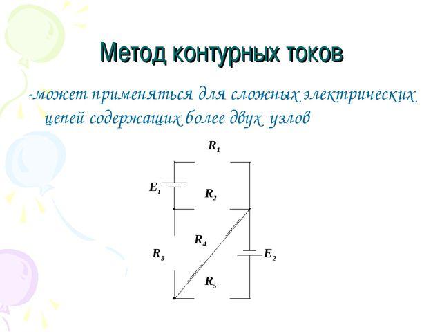 Метод контурных токов -может применяться для сложных электрических цепей соде...