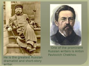 One of the prominent Russian writers is Anton Pavlovich Chekhov.    One of t