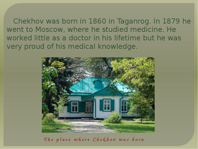 Chekhov was born in 1860 in Taganrog. In 1879 he went to Moscow, where he stu...