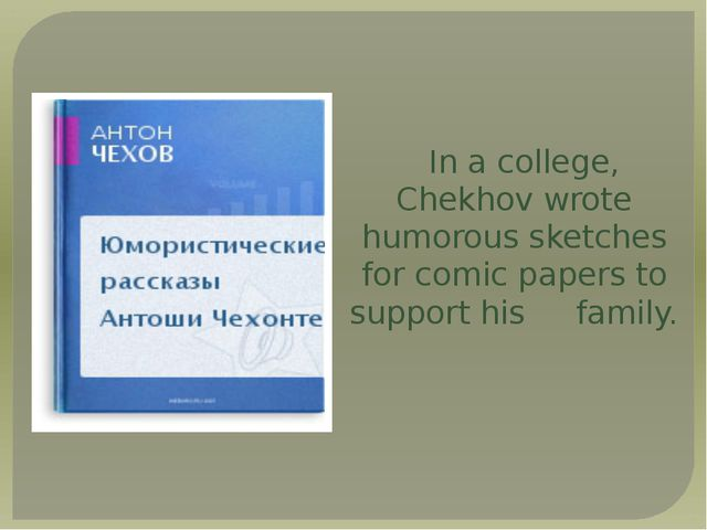 In a college, Chekhov wrote humorous sketches for comic papers to support his...