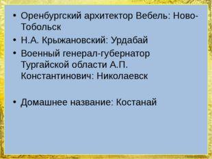 Оренбургский архитектор Вебель: Ново-Тобольск Н.А. Крыжановский: Урдабай Воен