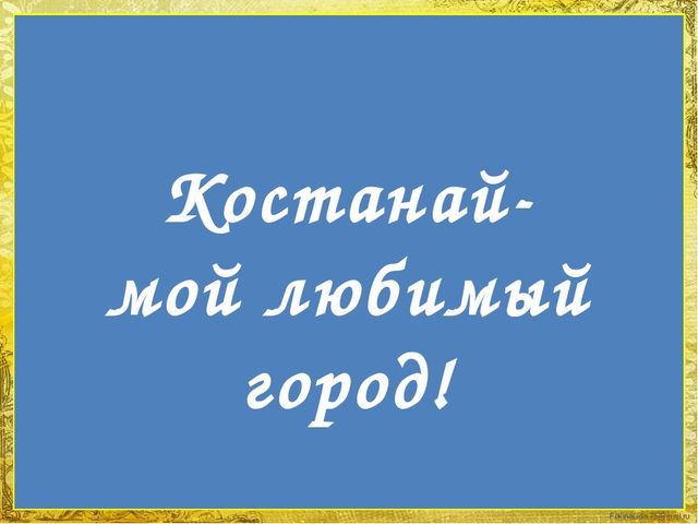 Костанай- мой любимый город! FokinaLida.75@mail.ru
