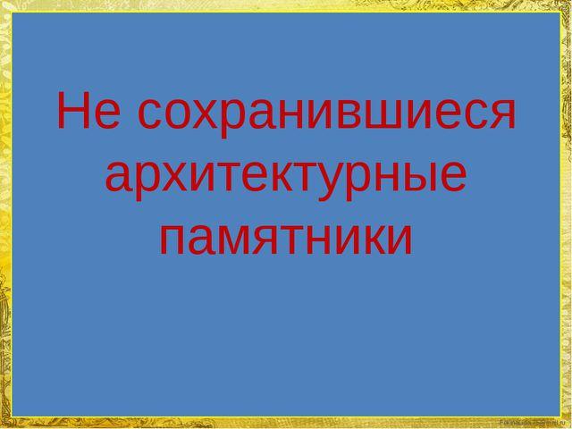 Не сохранившиеся архитектурные памятники FokinaLida.75@mail.ru