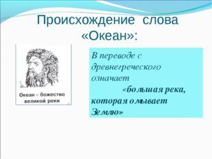 Происхождение слова «Океан»: В переводе с древнегреческого означает «большая