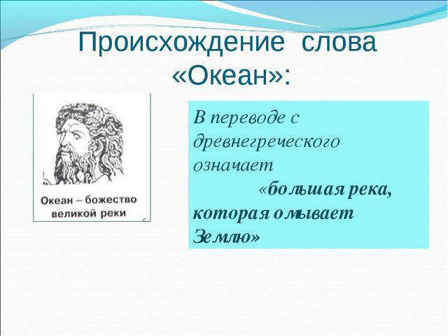 Происхождение слова «Океан»: В переводе с древнегреческого означает «большая...