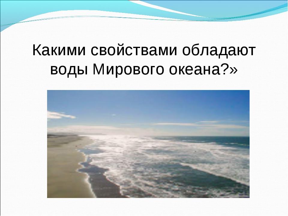 Какими свойствами обладают воды Мирового океана?»