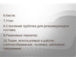 6.Кисти; 7.Утюг; 8.Стекляная трубочка для резервирующего состава; 9.Резиновы
