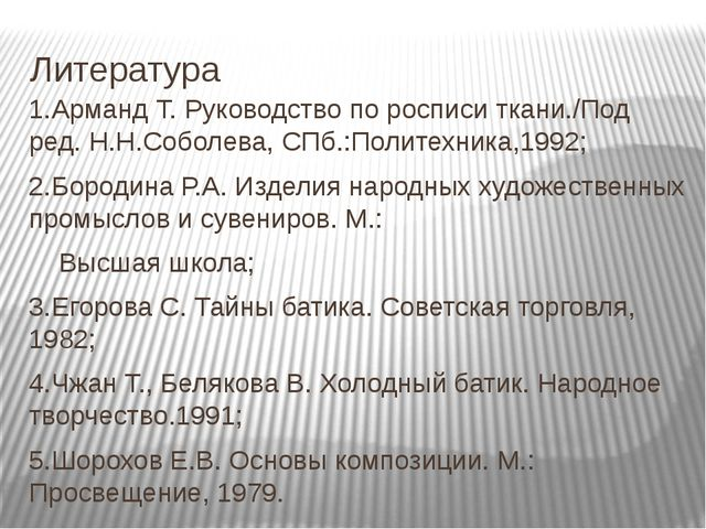Литература 1.Арманд Т. Руководство по росписи ткани./Под ред. Н.Н.Соболева, С...