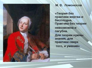 М. В. Ломоносов «Теория без практики мертва и бесплодна. Практика без теории